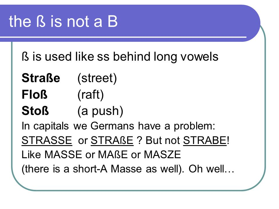 the ß is not a B ß is used like ss behind long vowels Straße (street)