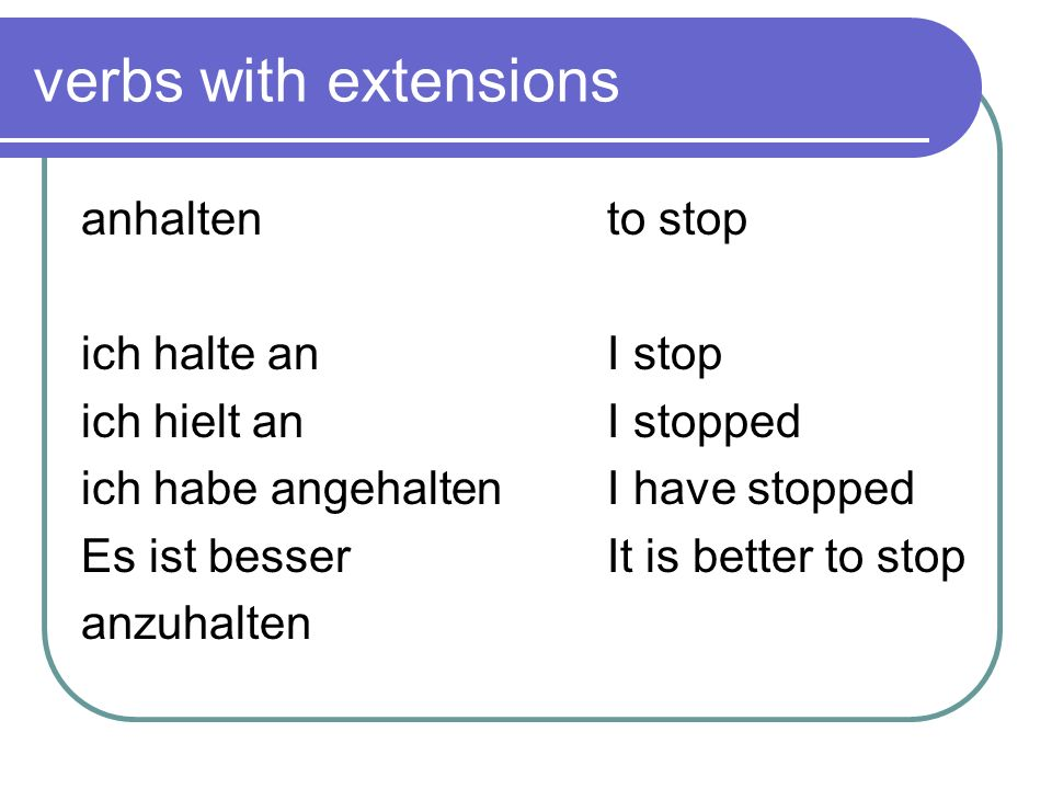 verbs with extensions anhalten to stop ich halte an I stop