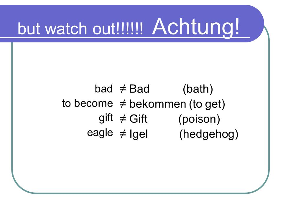 but watch out!!!!!! Achtung! ≠ Bad (bath) ≠ bekommen (to get)