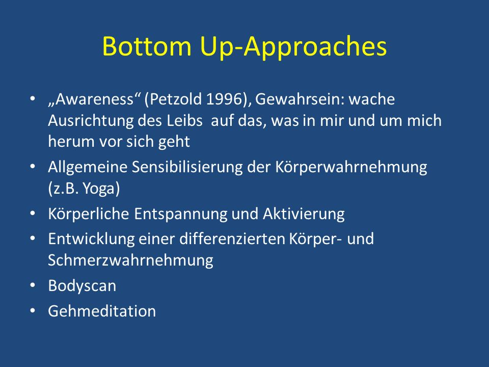 "Bottom Up-Approaches ""Awareness (Petzold 1996), Gewahrsein: wache Ausrichtung des Leibs auf das, was in mir und um mich herum vor sich geht."