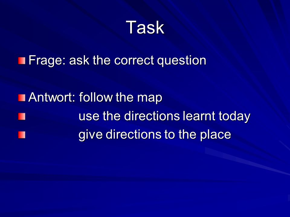 Task Frage: ask the correct question Antwort: follow the map