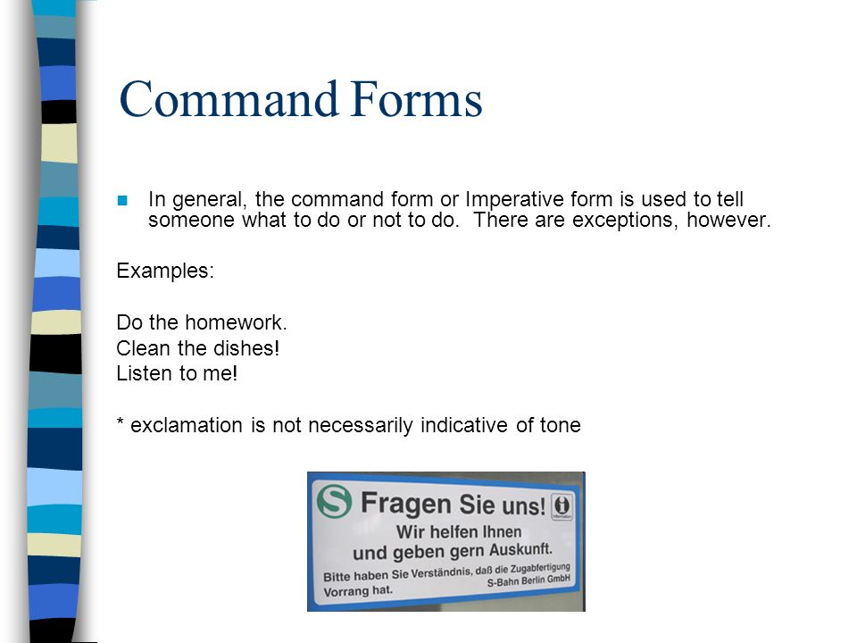 Command Forms In general, the command form or Imperative form is used to tell someone what to do or not to do. There are exceptions, however.