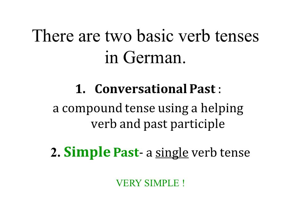 There are two basic verb tenses in German.