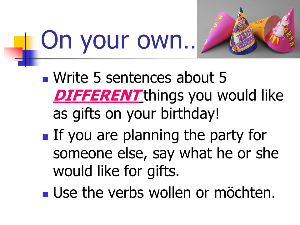 On your own… Write 5 sentences about 5 DIFFERENT things you would like as gifts on your birthday!