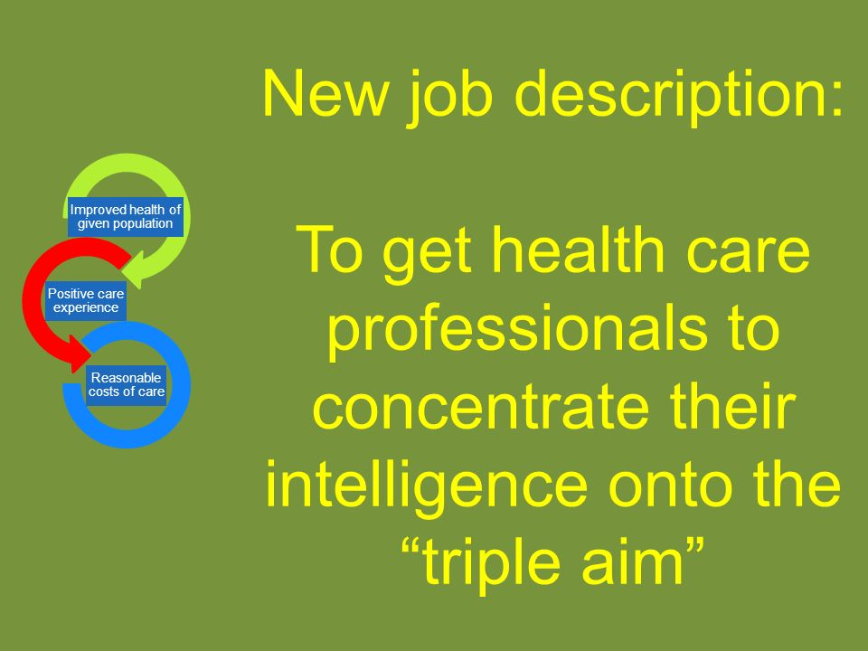 New job description: To get health care professionals to concentrate their intelligence onto the triple aim