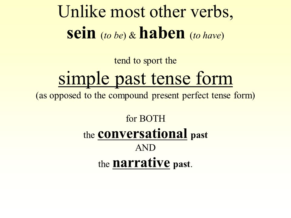 Unlike most other verbs, sein (to be) & haben (to have) tend to sport the simple past tense form (as opposed to the compound present perfect tense form) for BOTH the conversational past AND the narrative past.