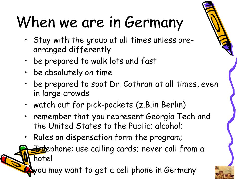When we are in Germany Stay with the group at all times unless pre-arranged differently. be prepared to walk lots and fast.