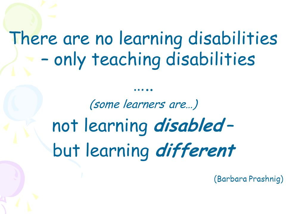 There are no learning disabilities – only teaching disabilities …..