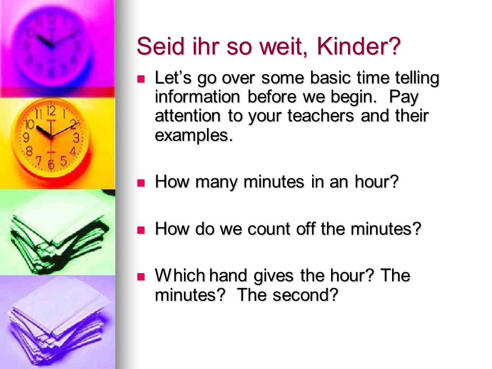 Seid ihr so weit, Kinder Let's go over some basic time telling information before we begin. Pay attention to your teachers and their examples.