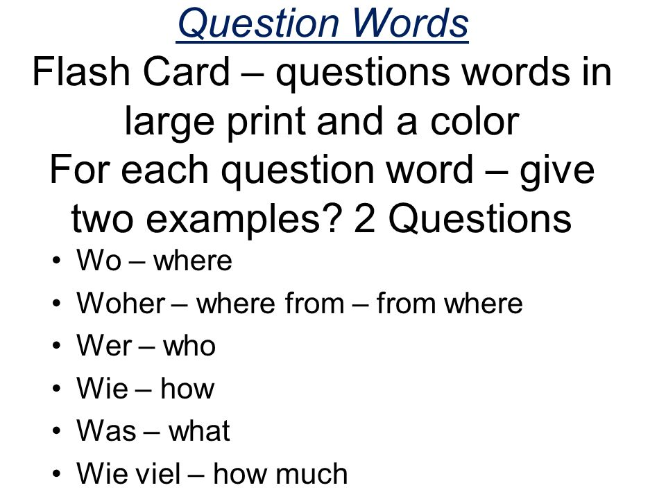 Question Words Flash Card – questions words in large print and a color For each question word – give two examples 2 Questions