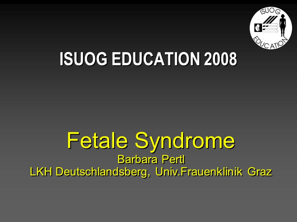 ISUOG EDUCATION 2008 Fetale Syndrome Barbara Pertl LKH Deutschlandsberg, Univ.Frauenklinik Graz
