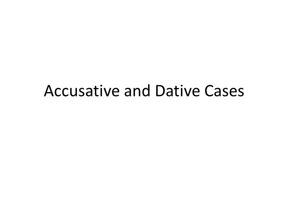 Accusative and Dative Cases