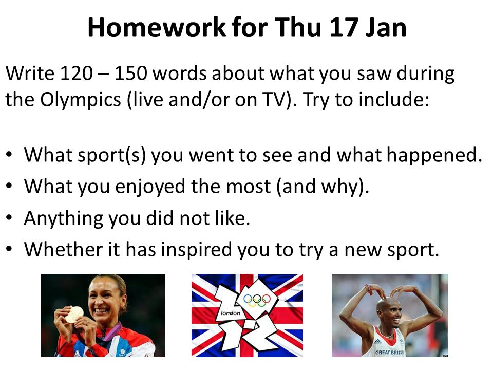 Homework for Thu 17 Jan Write 120 – 150 words about what you saw during the Olympics (live and/or on TV). Try to include: