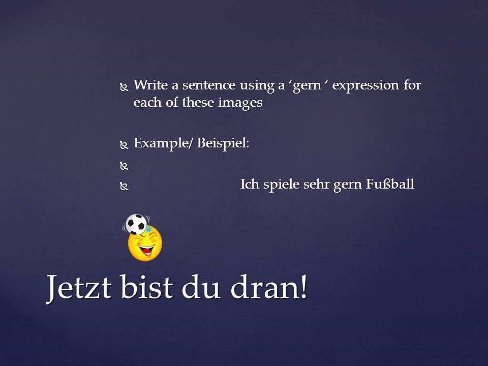 Write a sentence using a 'gern ' expression for each of these images