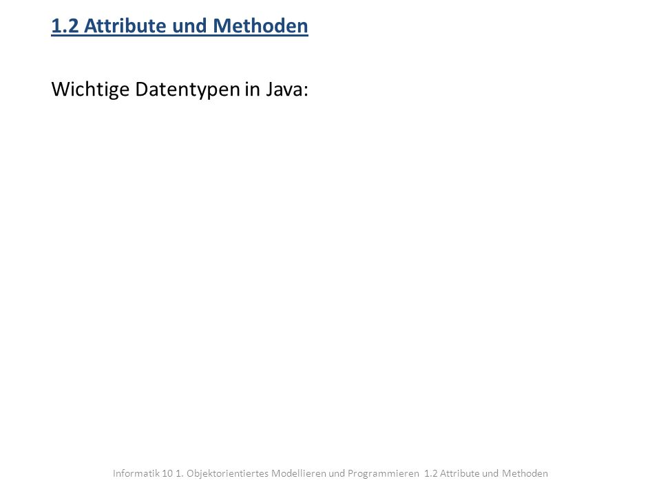 1.2 Attribute und Methoden Wichtige Datentypen in Java: