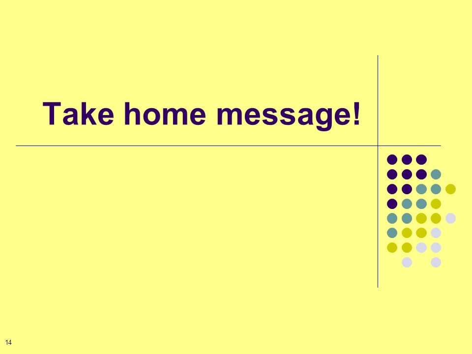 Take home message! 14