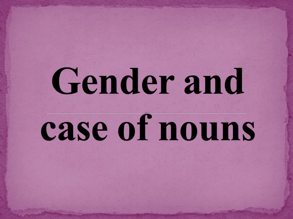 Gender and case of nouns
