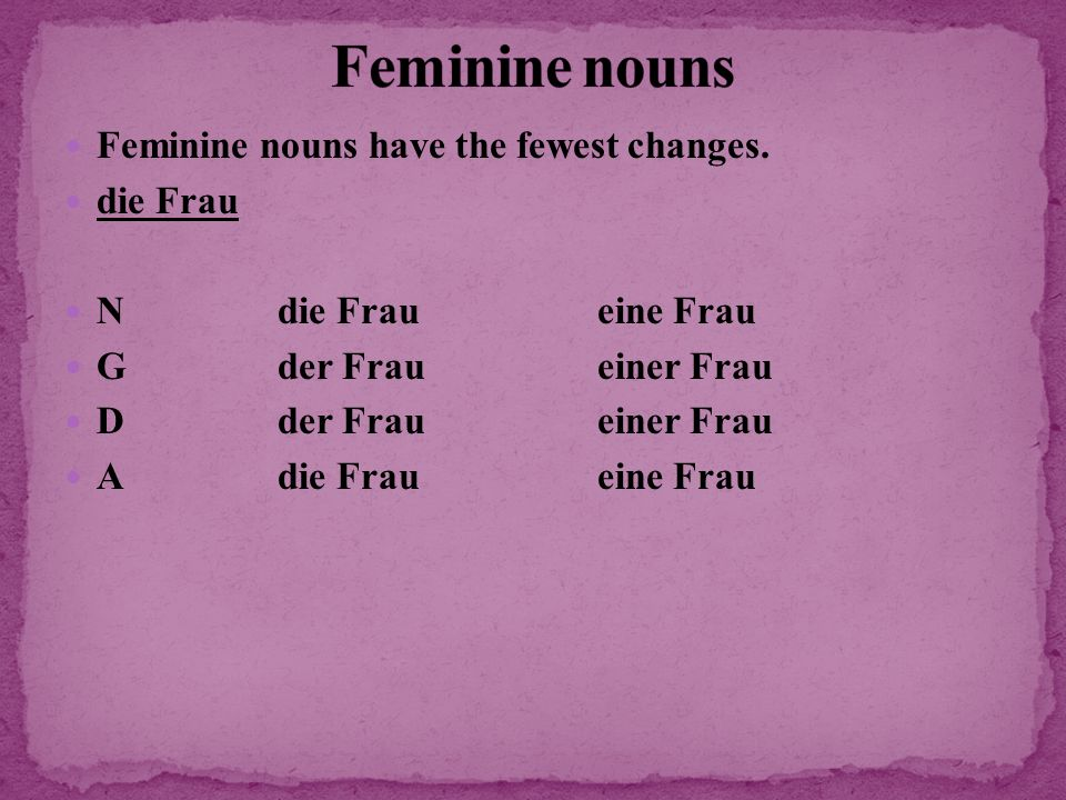 Feminine nouns Feminine nouns have the fewest changes. die Frau