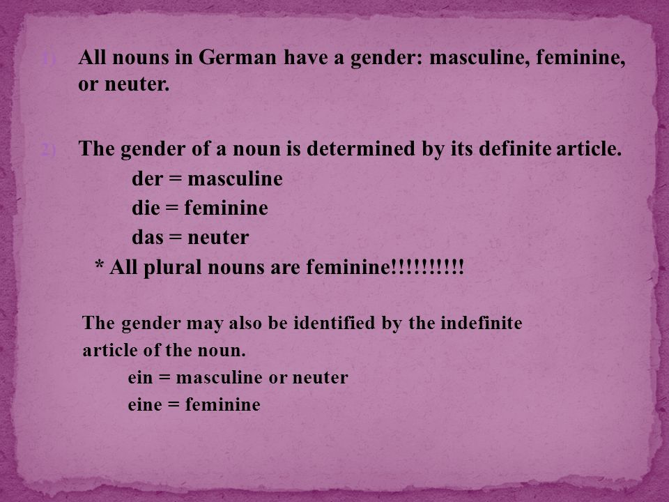 All nouns in German have a gender: masculine, feminine, or neuter.