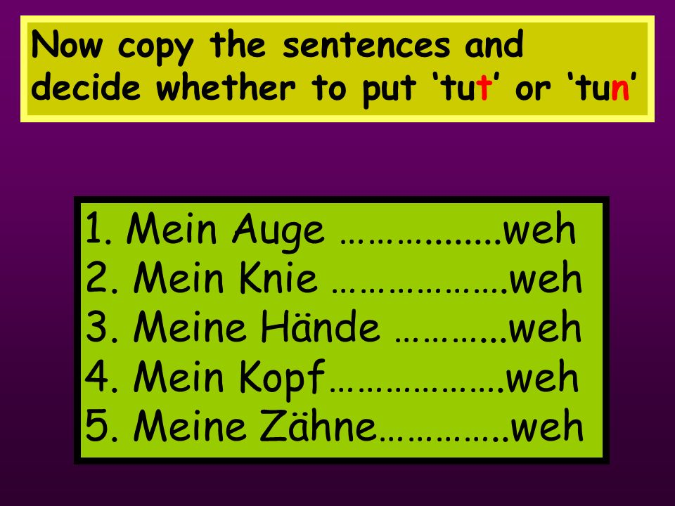 Now copy the sentences and decide whether to put 'tut' or 'tun'