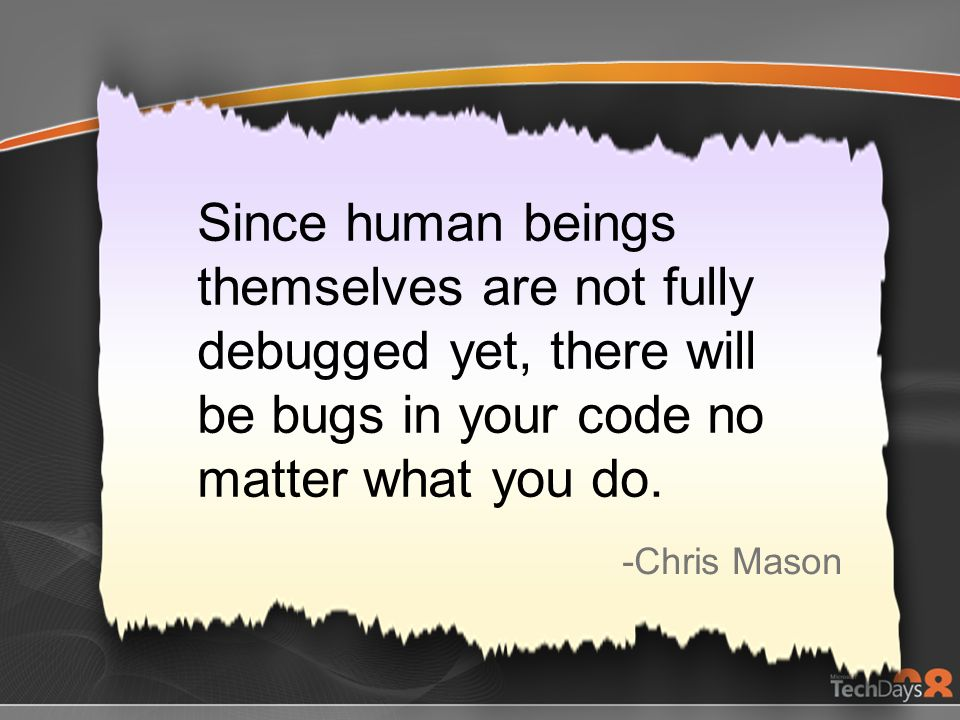 3/28/2017 6:51 PM Since human beings themselves are not fully debugged yet, there will be bugs in your code no matter what you do.