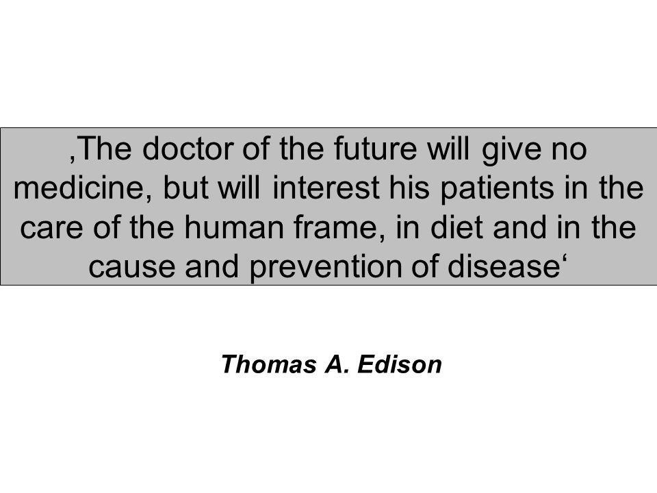 'The doctor of the future will give no medicine, but will interest his patients in the care of the human frame, in diet and in the cause and prevention of disease'