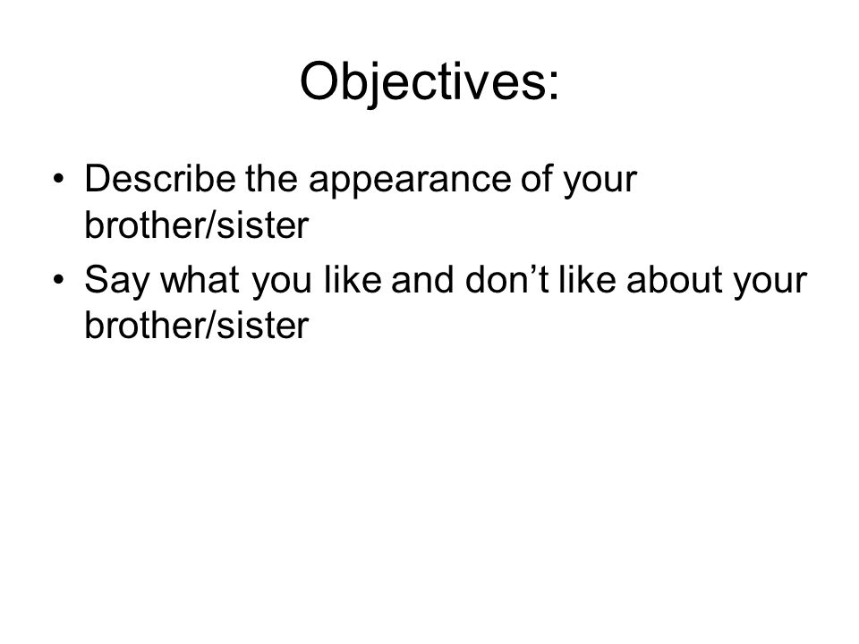 Objectives: Describe the appearance of your brother/sister