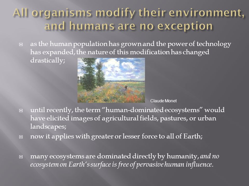 All organisms modify their environment, and humans are no exception