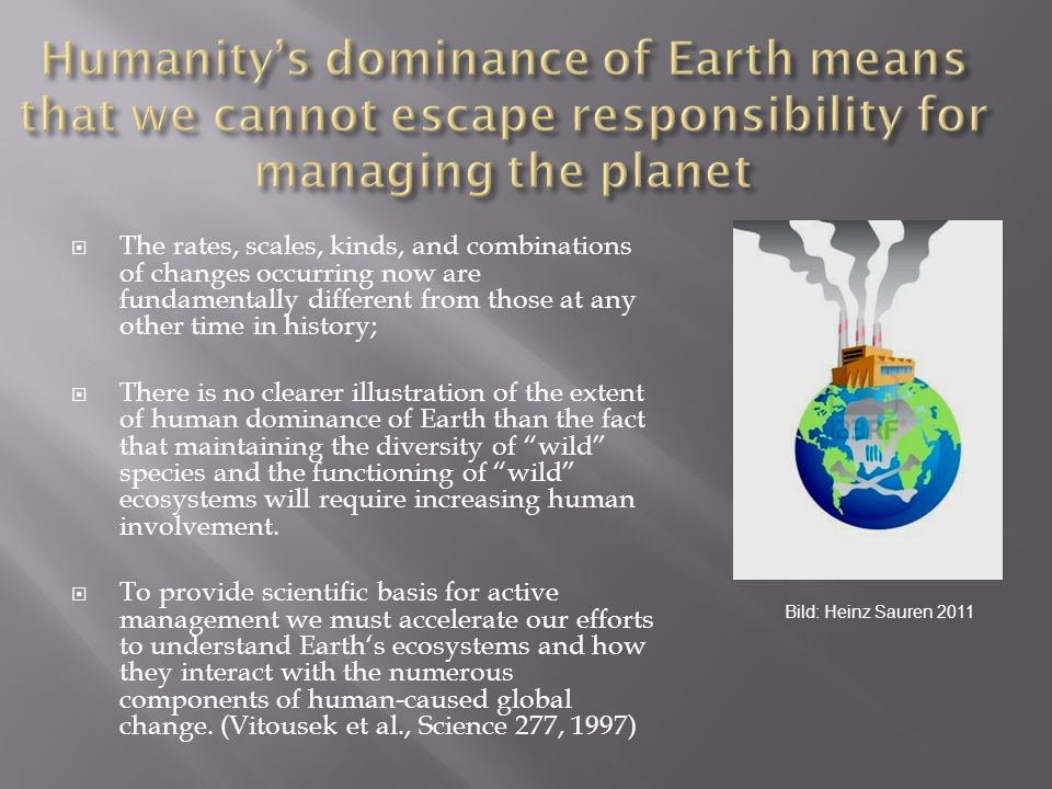 Humanity's dominance of Earth means that we cannot escape responsibility for managing the planet