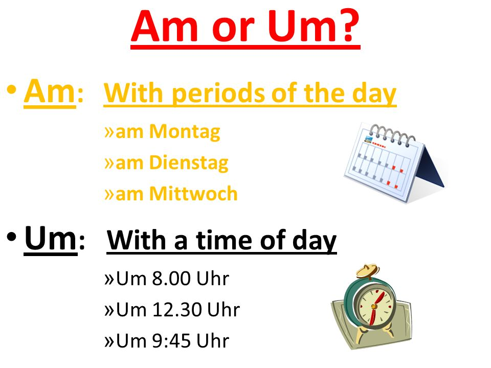 Am or Um Am: With periods of the day Um: With a time of day am Montag
