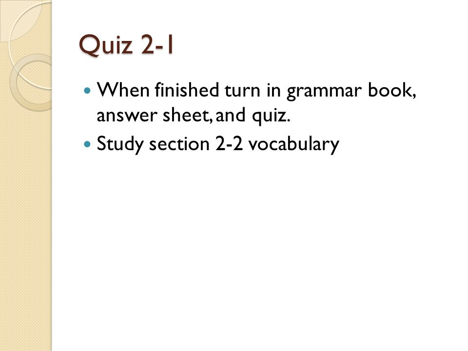 Quiz 2-1 When finished turn in grammar book, answer sheet, and quiz.