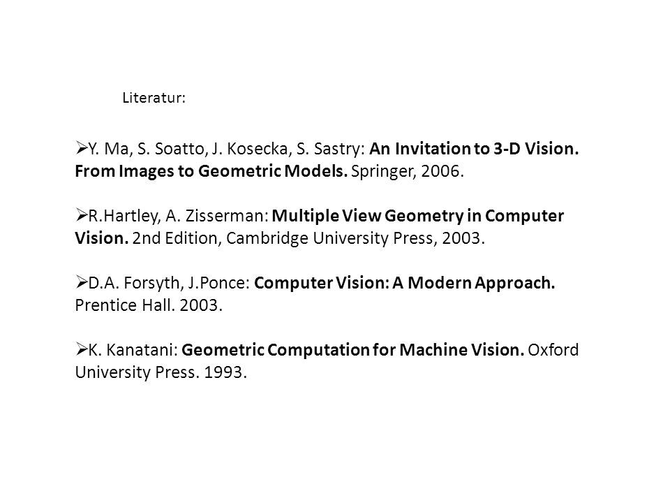 Literatur: Y. Ma, S. Soatto, J. Kosecka, S. Sastry: An Invitation to 3-D Vision. From Images to Geometric Models. Springer, 2006.