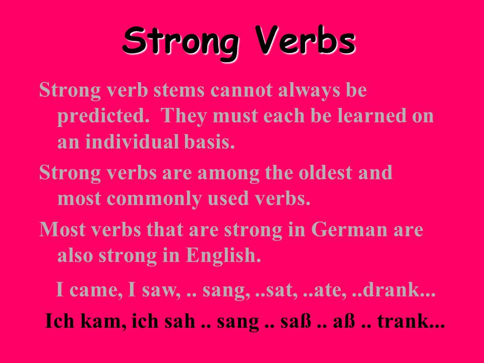 Strong Verbs Strong verb stems cannot always be predicted. They must each be learned on an individual basis.
