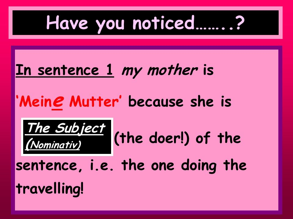 Have you noticed…….. In sentence 1 my mother is
