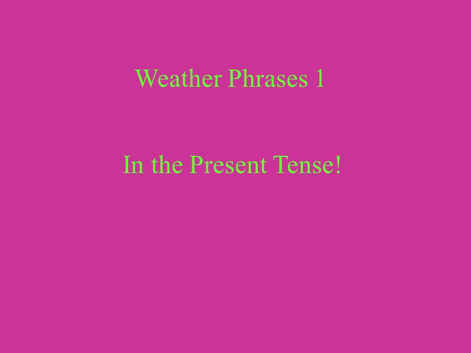 Weather Phrases 1 In the Present Tense!