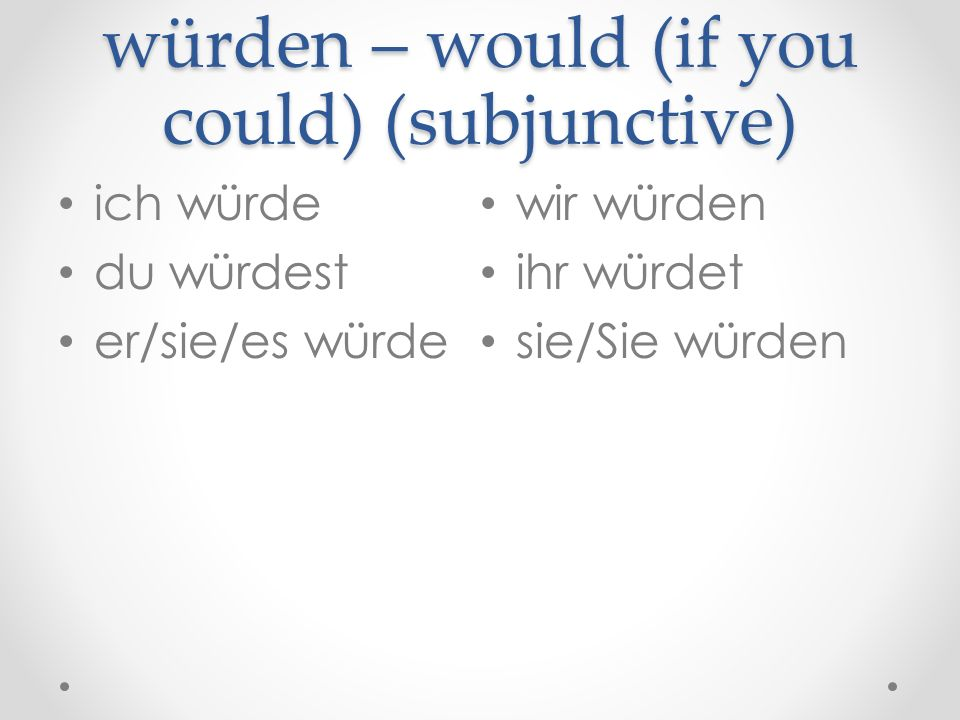 würden – would (if you could) (subjunctive)