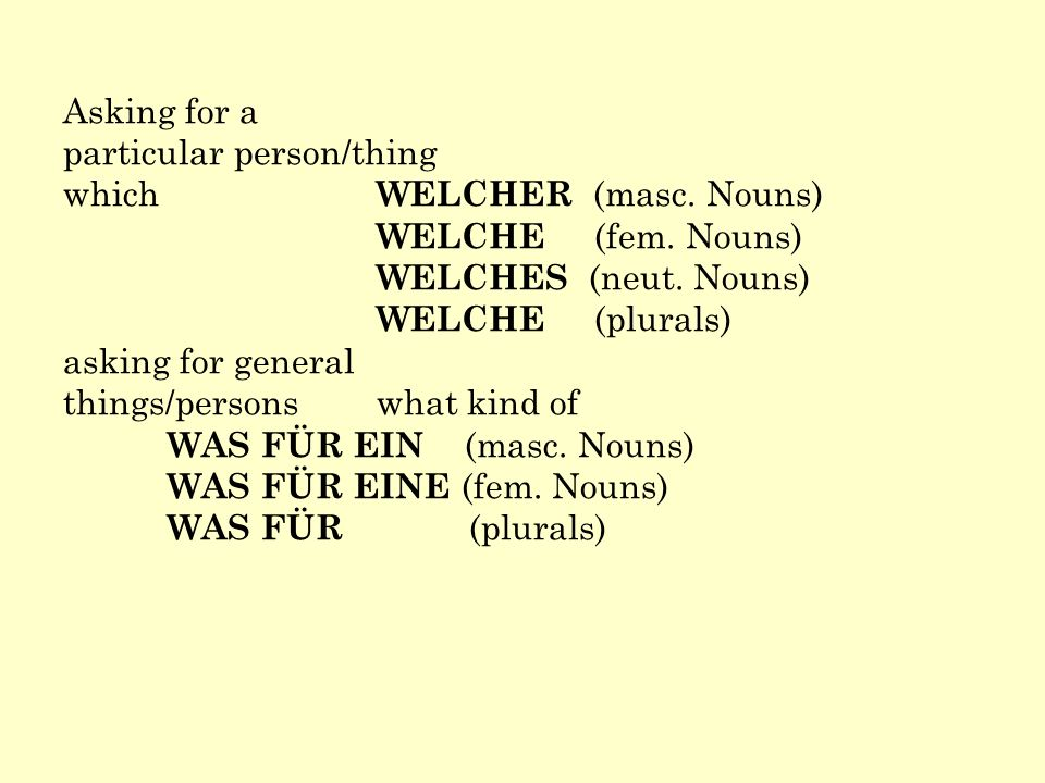 Asking for a particular person/thing. which WELCHER (masc. Nouns) WELCHE (fem. Nouns) WELCHES (neut. Nouns)