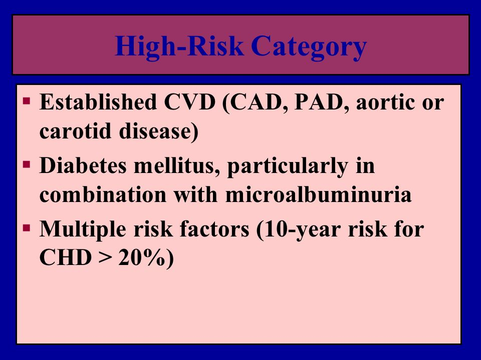 High-Risk Category Established CVD (CAD, PAD, aortic or carotid disease) Diabetes mellitus, particularly in combination with microalbuminuria.