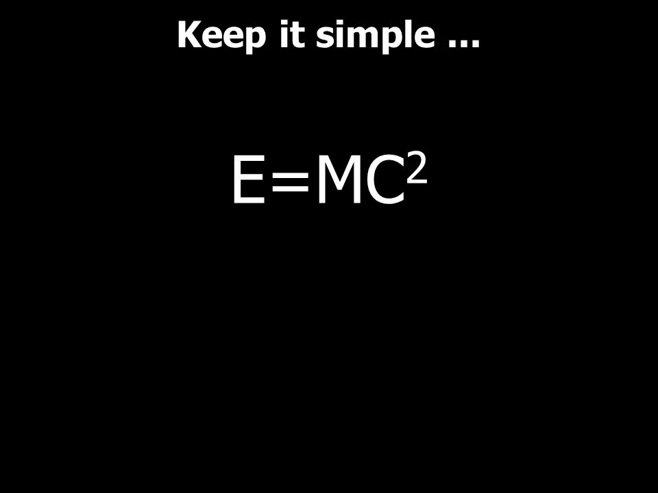 Keep it simple ... E=MC2