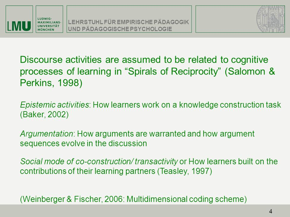 Discourse activities are assumed to be related to cognitive processes of learning in Spirals of Reciprocity (Salomon & Perkins, 1998) Epistemic activities: How learners work on a knowledge construction task (Baker, 2002) Argumentation: How arguments are warranted and how argument sequences evolve in the discussion Social mode of co-construction/ transactivity or How learners built on the contributions of their learning partners (Teasley, 1997) (Weinberger & Fischer, 2006: Multidimensional coding scheme)