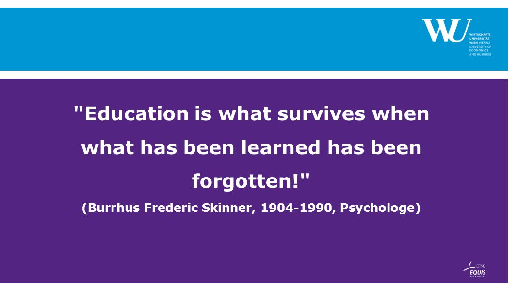 Education is what survives when what has been learned has been forgotten! (Burrhus Frederic Skinner, 1904-1990, Psychologe)